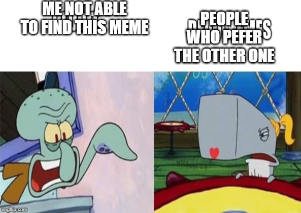 dont know what to name this | ME NOT ABLE TO FIND THIS MEME PEOPLE WHO PEFER THE OTHER ONE | image tagged in x vs y,squidward,peral | made w/ Imgflip meme maker