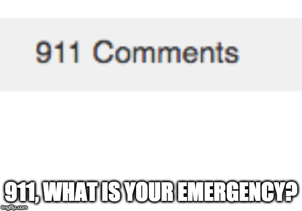Sorry, Guys!  I Had To Do It XD!!!! | 911, WHAT IS YOUR EMERGENCY? | image tagged in blank white template,911,comments,memes,911 what is your emergency | made w/ Imgflip meme maker
