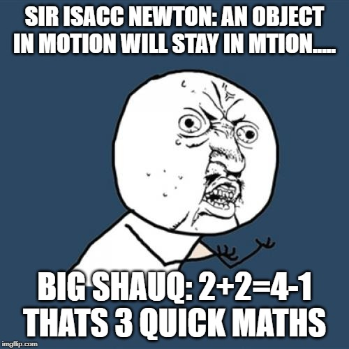 Y U No Meme | SIR ISACC NEWTON: AN OBJECT IN MOTION WILL STAY IN MTION..... BIG SHAUQ: 2+2=4-1 THATS 3 QUICK MATHS | image tagged in memes,y u no | made w/ Imgflip meme maker