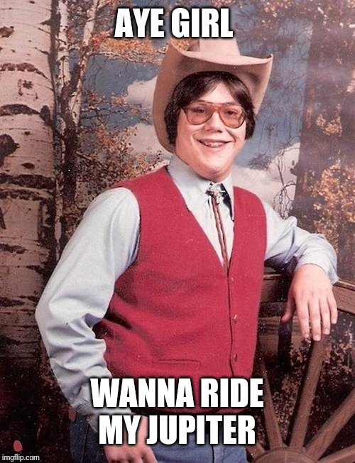 Confident Cowboy Kid | AYE GIRL WANNA RIDE MY JUPITER | image tagged in confident cowboy kid | made w/ Imgflip meme maker