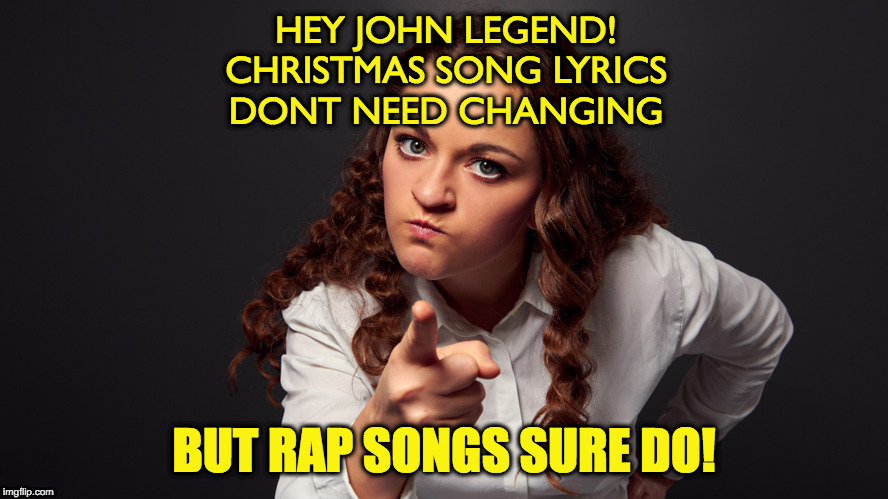 HEY JOHN LEGEND! CHRISTMAS SONG LYRICS DONT NEED CHANGING BUT RAP SONGS SURE DO! | image tagged in angry woman pointing finger | made w/ Imgflip meme maker