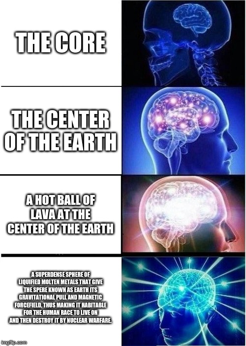 Expanding Brain Meme | THE CORE THE CENTER OF THE EARTH A HOT BALL OF LAVA AT THE CENTER OF THE EARTH A SUPERDENSE SPHERE OF LIQUIFIED MOLTEN METALS THAT GIVE THE  | image tagged in memes,expanding brain | made w/ Imgflip meme maker