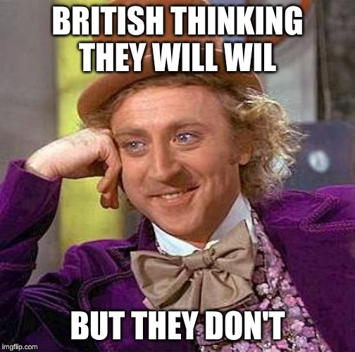 Creepy Condescending Wonka Meme | BRITISH THINKING THEY WILL WIL BUT THEY DON'T | image tagged in memes,creepy condescending wonka | made w/ Imgflip meme maker
