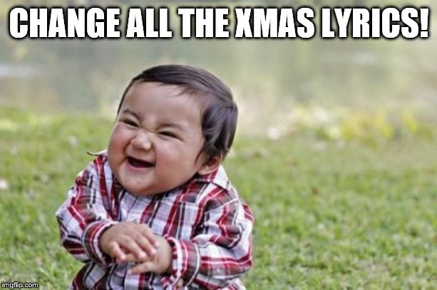 Evil Toddler Meme | CHANGE ALL THE XMAS LYRICS! | image tagged in memes,evil toddler | made w/ Imgflip meme maker