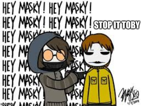 hey masky | STOP IT TOBY | image tagged in creepypasta | made w/ Imgflip meme maker