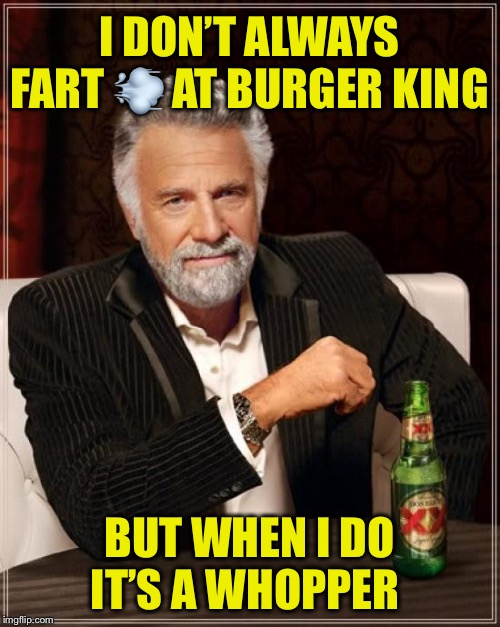 Not original but I found it to be funny! | I DON'T ALWAYS FART ? AT BURGER KING BUT WHEN I DO IT'S A WHOPPER | image tagged in memes,the most interesting man in the world,burger king,fart,whopper | made w/ Imgflip meme maker
