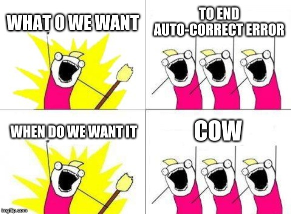 What Do We Want Meme | WHAT O WE WANT TO END AUTO-CORRECT ERROR WHEN DO WE WANT IT COW | image tagged in memes,what do we want | made w/ Imgflip meme maker