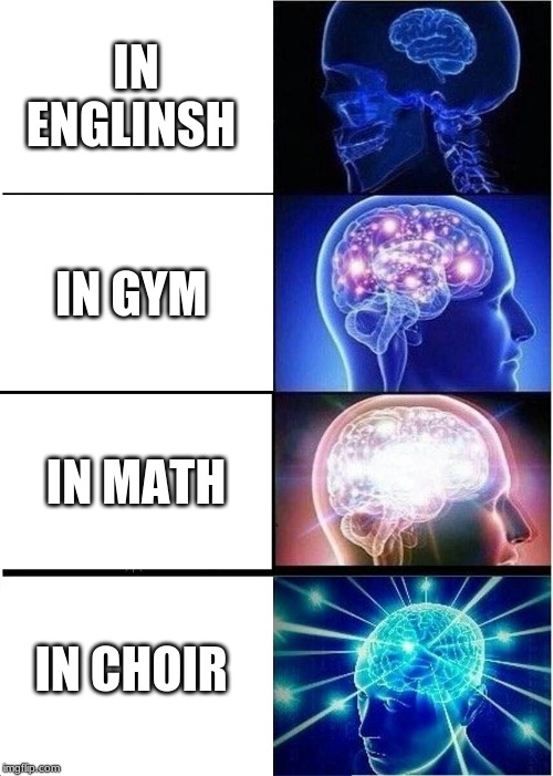 Expanding Brain Meme | IN ENGLINSH IN GYM IN MATH IN CHOIR | image tagged in memes,expanding brain | made w/ Imgflip meme maker