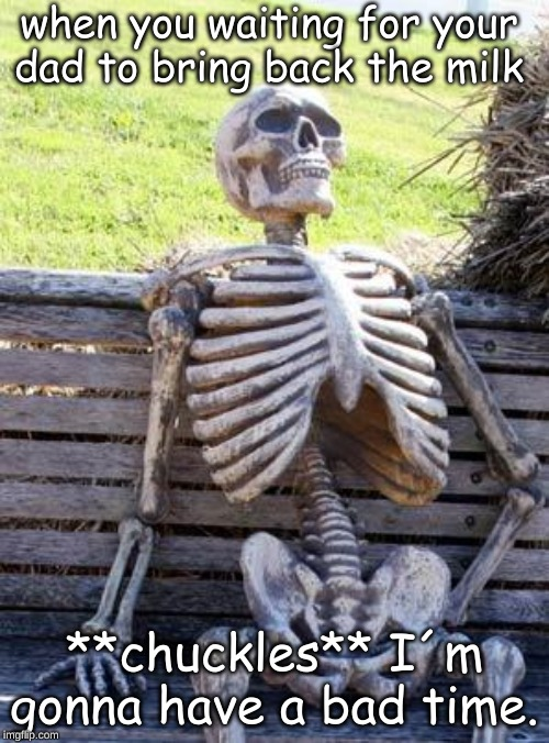 Waiting Skeleton Meme | when you waiting for your dad to bring back the milk **chuckles** I´m gonna have a bad time. | image tagged in memes,waiting skeleton | made w/ Imgflip meme maker