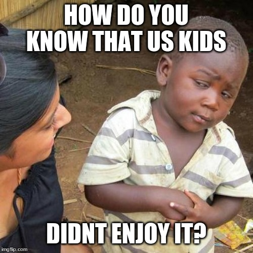 Third World Skeptical Kid Meme | HOW DO YOU KNOW THAT US KIDS DIDNT ENJOY IT? | image tagged in memes,third world skeptical kid | made w/ Imgflip meme maker