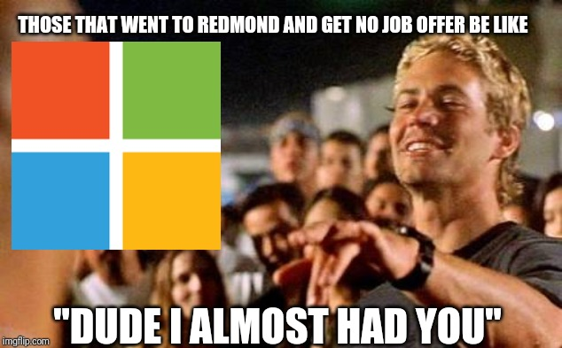 "I almost had you  | THOSE THAT WENT TO REDMOND AND GET NO JOB OFFER BE LIKE ""DUDE I ALMOST HAD YOU"" 
