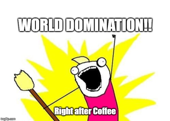 X All The Y Meme | WORLD DOMINATION!! Right after Coffee | image tagged in memes,x all the y | made w/ Imgflip meme maker