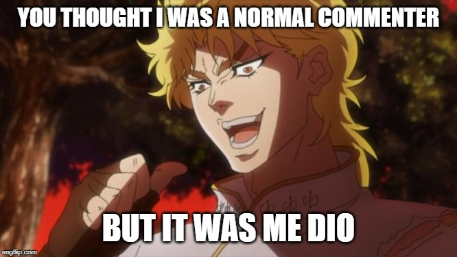 YOU THOUGHT I WAS A NORMAL COMMENTER BUT IT WAS ME DIO | image tagged in but it was me dio | made w/ Imgflip meme maker