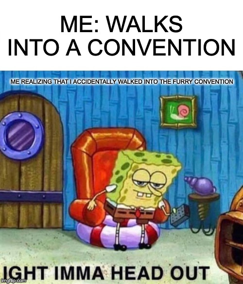 Spongebob Ight Imma Head Out Meme | ME: WALKS INTO A CONVENTION ME REALIZING THAT I ACCIDENTALLY WALKED INTO THE FURRY CONVENTION | image tagged in memes,spongebob ight imma head out | made w/ Imgflip meme maker