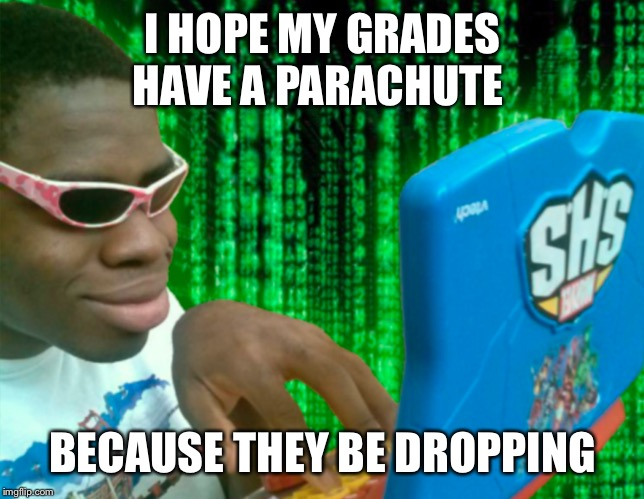 I HOPE MY GRADES HAVE A PARACHUTE BECAUSE THEY BE DROPPING | image tagged in hacker boi | made w/ Imgflip meme maker