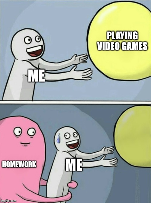 Running Away Balloon Meme | ME PLAYING VIDEO GAMES HOMEWORK ME | image tagged in memes,running away balloon | made w/ Imgflip meme maker