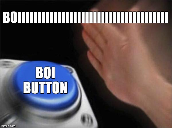Blank Nut Button Meme | BOIIIIIIIIIIIIIIIIIIIIIIIIIIIIIIIIIIIIII BOI BUTTON | image tagged in memes,blank nut button | made w/ Imgflip meme maker