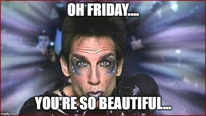 Zoolander Birthday | OH FRIDAY.... YOU'RE SO BEAUTIFUL... | image tagged in zoolander birthday | made w/ Imgflip meme maker