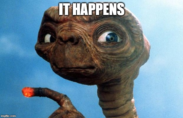 ET phone home | IT HAPPENS | image tagged in et phone home | made w/ Imgflip meme maker