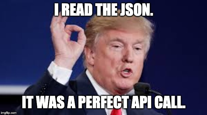 I READ THE JSON. IT WAS A PERFECT API CALL. | image tagged in trump,coding | made w/ Imgflip meme maker