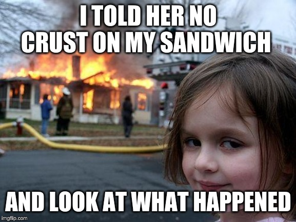 Disaster Girl Meme | I TOLD HER NO CRUST ON MY SANDWICH AND LOOK AT WHAT HAPPENED | image tagged in memes,disaster girl | made w/ Imgflip meme maker