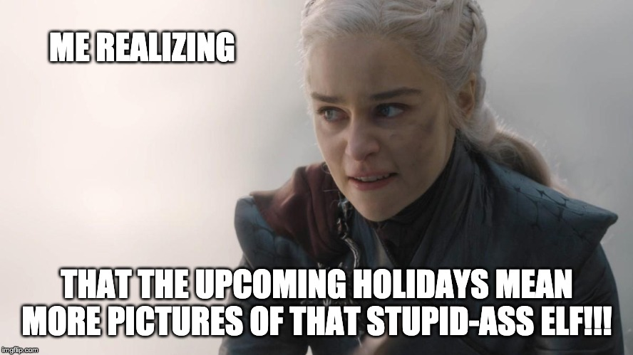 ME REALIZING; THAT THE UPCOMING HOLIDAYS MEAN MORE PICTURES OF THAT STUPID-ASS ELF!!! | image tagged in daenerys,dracarys,elf on the shelf | made w/ Imgflip meme maker