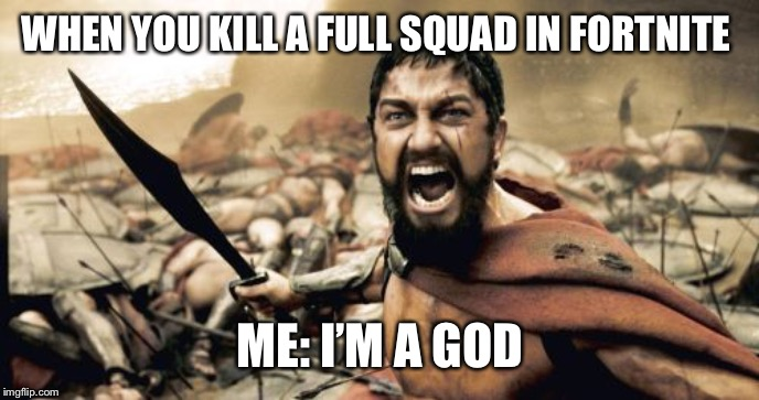 Sparta Leonidas Meme | WHEN YOU KILL A FULL SQUAD IN FORTNITE ME: I'M A GOD | image tagged in memes,sparta leonidas | made w/ Imgflip meme maker