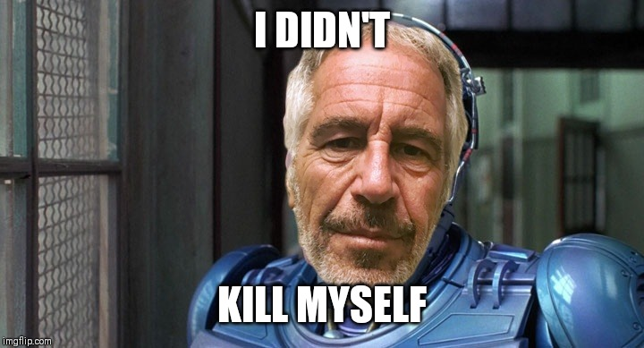 For the record, I did not kill myself. | I DIDN'T KILL MYSELF | image tagged in jeffrey epstein,cyborg,lol | made w/ Imgflip meme maker