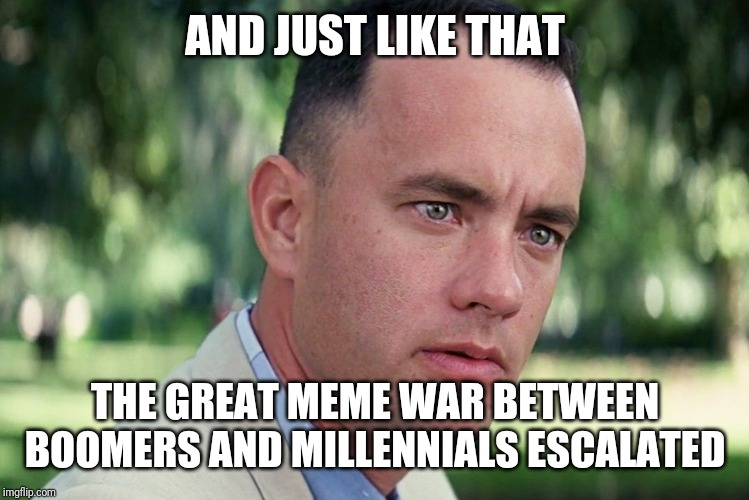 And Just Like That Meme | AND JUST LIKE THAT THE GREAT MEME WAR BETWEEN BOOMERS AND MILLENNIALS ESCALATED | image tagged in memes,and just like that | made w/ Imgflip meme maker