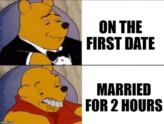 Honeymoon's Over |  ON THE FIRST DATE; MARRIED FOR 2 HOURS | image tagged in funny memes,memes,fancy winnie the pooh meme,marriage,romance | made w/ Imgflip meme maker