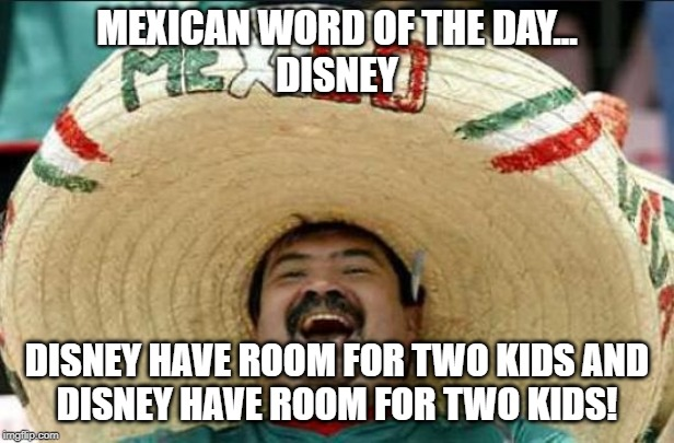 mexican word of the day | MEXICAN WORD OF THE DAY... DISNEY DISNEY HAVE ROOM FOR TWO KIDS AND DISNEY HAVE ROOM FOR TWO KIDS! | image tagged in mexican word of the day | made w/ Imgflip meme maker