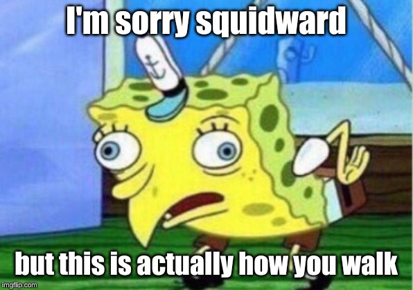 Mocking Spongebob Meme | I'm sorry squidward but this is actually how you walk | image tagged in memes,mocking spongebob | made w/ Imgflip meme maker