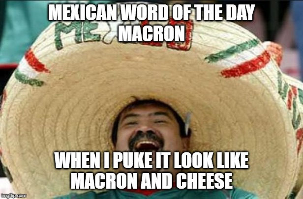 mexican word of the day | MEXICAN WORD OF THE DAY MACRON WHEN I PUKE IT LOOK LIKE MACRON AND CHEESE | image tagged in mexican word of the day | made w/ Imgflip meme maker