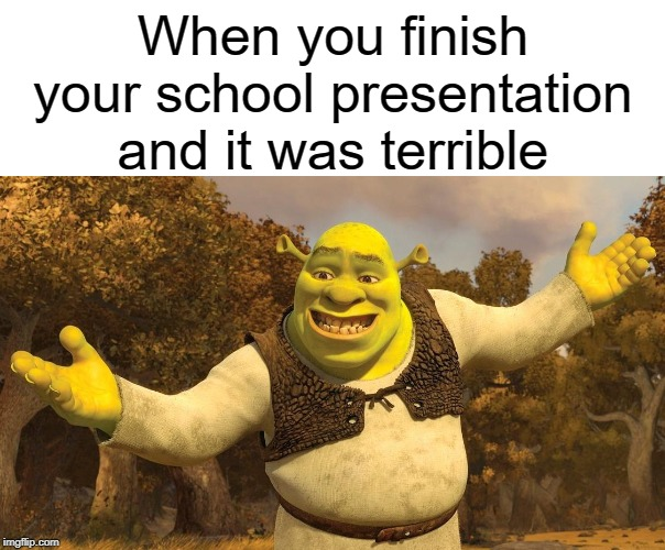 It was terrible | When you finish your school presentation and it was terrible | image tagged in blank white template,shrek,funny,memes,school,presentation | made w/ Imgflip meme maker