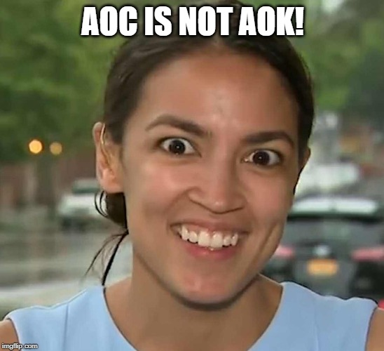 AOC IS NOT AOK! | image tagged in latinofascist aoc | made w/ Imgflip meme maker
