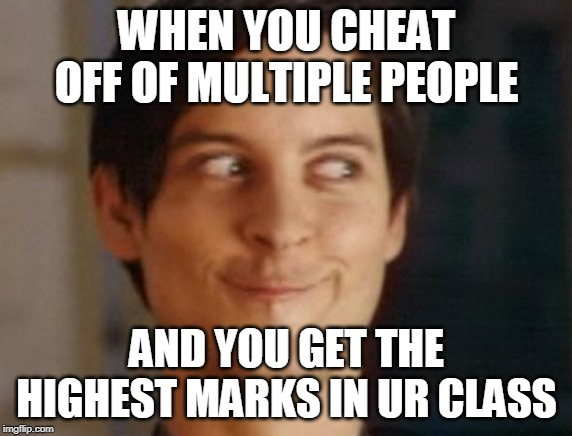 Spiderman Peter Parker Meme | WHEN YOU CHEAT OFF OF MULTIPLE PEOPLE AND YOU GET THE HIGHEST MARKS IN UR CLASS | image tagged in memes,spiderman peter parker | made w/ Imgflip meme maker