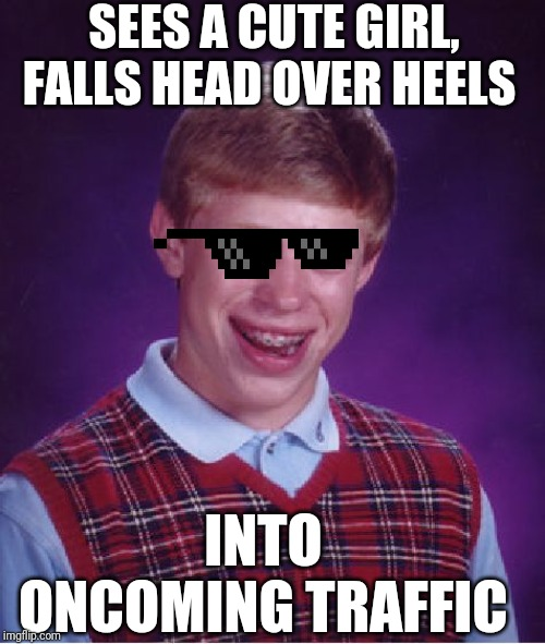 Bad Luck Brian Meme | SEES A CUTE GIRL, FALLS HEAD OVER HEELS INTO ONCOMING TRAFFIC | image tagged in memes,bad luck brian | made w/ Imgflip meme maker