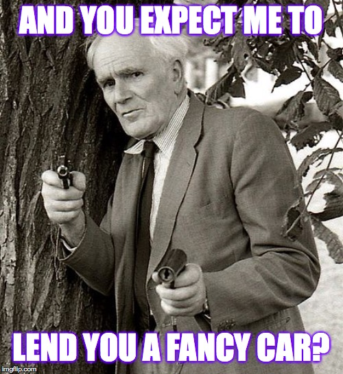 AND YOU EXPECT ME TO LEND YOU A FANCY CAR? | made w/ Imgflip meme maker