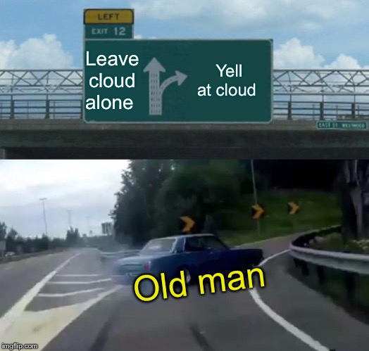 Leave cloud alone Yell at cloud Old man | image tagged in memes,left exit 12 off ramp | made w/ Imgflip meme maker