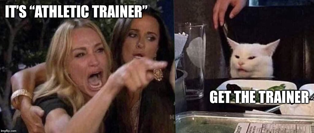"woman yelling at cat | IT'S ""ATHLETIC TRAINER"" GET THE TRAINER 