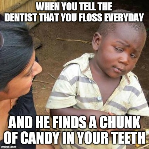 Third World Skeptical Kid Meme | WHEN YOU TELL THE DENTIST THAT YOU FLOSS EVERYDAY AND HE FINDS A CHUNK OF CANDY IN YOUR TEETH | image tagged in memes,third world skeptical kid | made w/ Imgflip meme maker