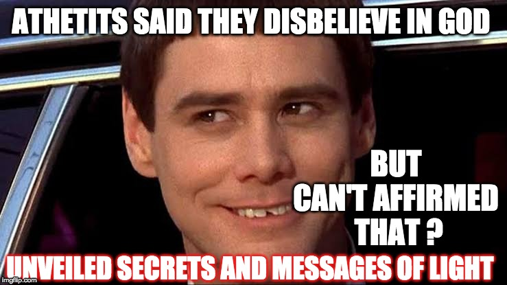 ATHETITS SAID THEY DISBELIEVE IN GOD BUT CAN'T AFFIRMED  THAT ? UNVEILED SECRETS AND MESSAGES OF LIGHT | image tagged in atheism comedy | made w/ Imgflip meme maker