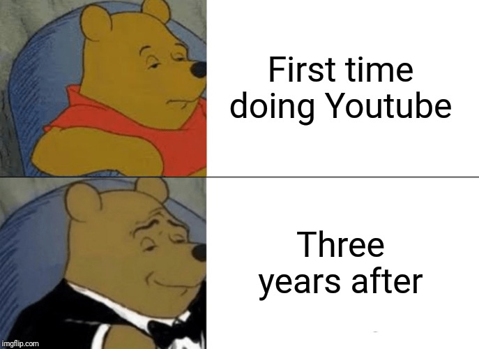 Tuxedo Winnie The Pooh Meme | First time doing Youtube Three years after | image tagged in memes,tuxedo winnie the pooh | made w/ Imgflip meme maker