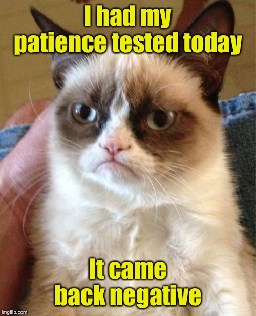 Grumpy Cat | I had my patience tested today It came back negative | image tagged in memes,grumpy cat | made w/ Imgflip meme maker