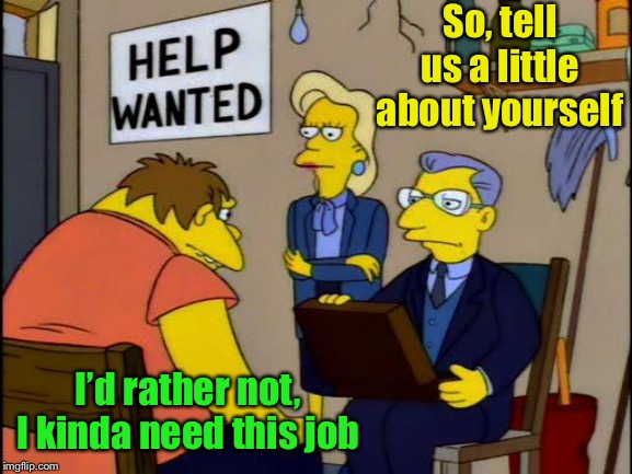 Job interview |  So, tell us a little about yourself; I'd rather not, I kinda need this job | image tagged in barney job interview,job interview | made w/ Imgflip meme maker