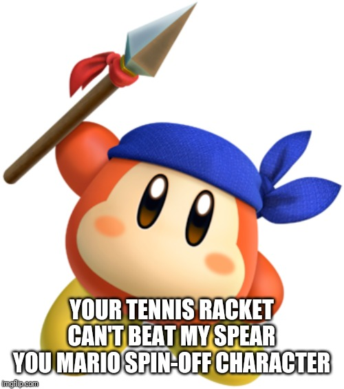 Bandana Dee | YOUR TENNIS RACKET CAN'T BEAT MY SPEAR YOU MARIO SPIN-OFF CHARACTER | image tagged in bandana dee | made w/ Imgflip meme maker