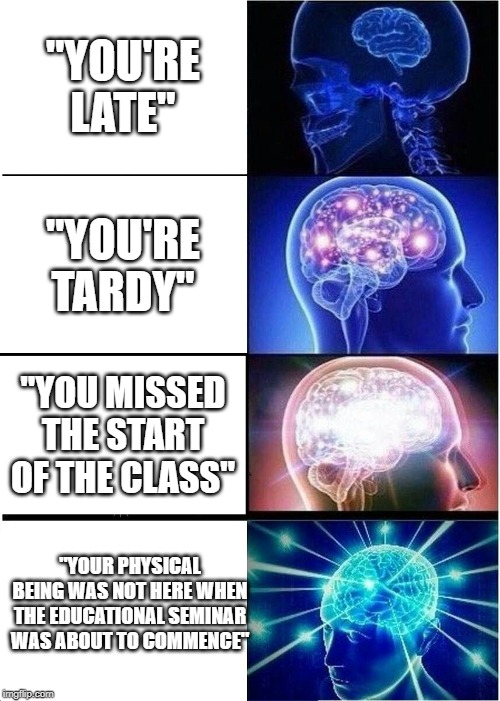 "School Vocab | ""YOU'RE LATE"" ""YOU'RE TARDY"" ""YOU MISSED THE START OF THE CLASS"" ""YOUR PHYSICAL BEING WAS NOT HERE WHEN THE EDUCATIONAL SEMINAR WAS ABOUT TO 