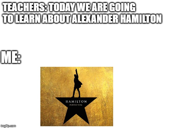 blank white template | TEACHERS: TODAY WE ARE GOING TO LEARN ABOUT ALEXANDER HAMILTON ME: | image tagged in blank white template | made w/ Imgflip meme maker