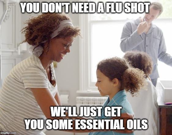 Time for flu shots | YOU DON'T NEED A FLU SHOT WE'LL JUST GET YOU SOME ESSENTIAL OILS | image tagged in vaccines,flu shot,flu,essential oil,alternative facts,health | made w/ Imgflip meme maker