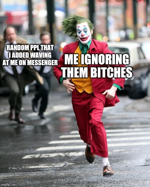 RANDOM PPL THAT I ADDED WAVING AT ME ON MESSENGER ME IGNORING THEM B**CHES | image tagged in joker running away from cops | made w/ Imgflip meme maker